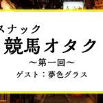 【第1回】スナック競馬オタク~ゲスト:夢色グラス~