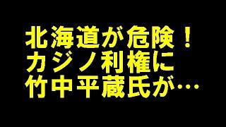 北海道の「カジノ利権」にも竹中平蔵氏がからんでいる!?